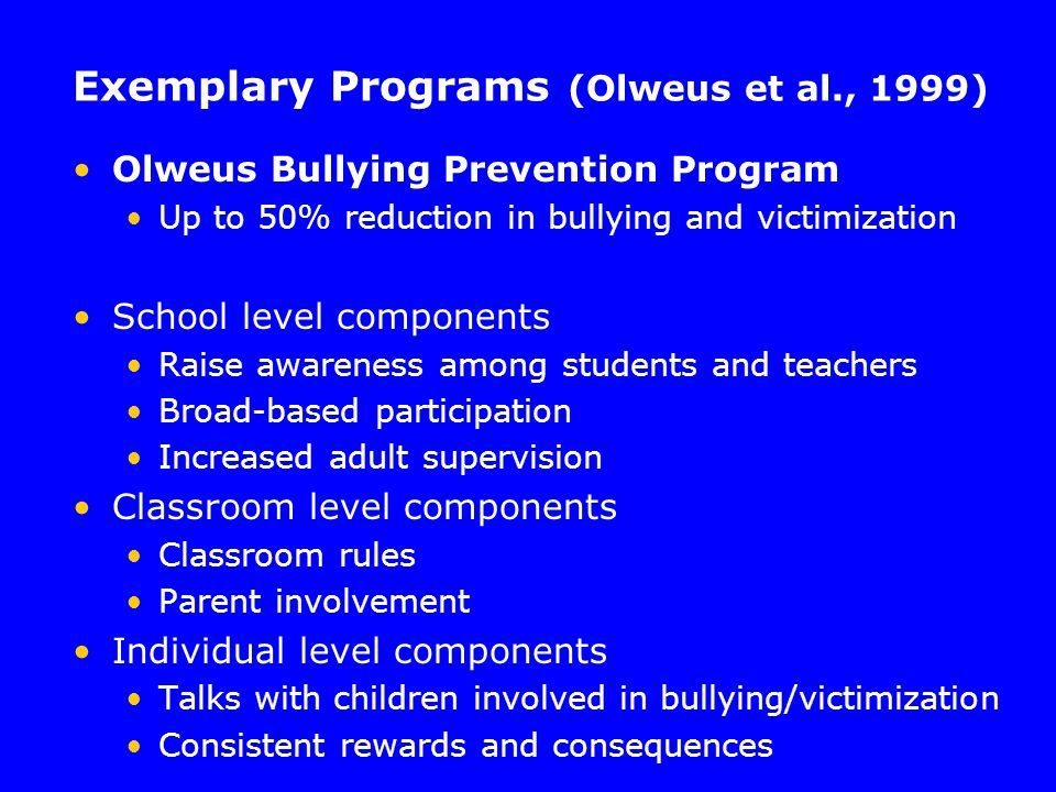 Exemplary Programs (Olweus et al., 1999) Olweus Bullying Prevention Program Up to 50% reduction in bullying and victimization School level components