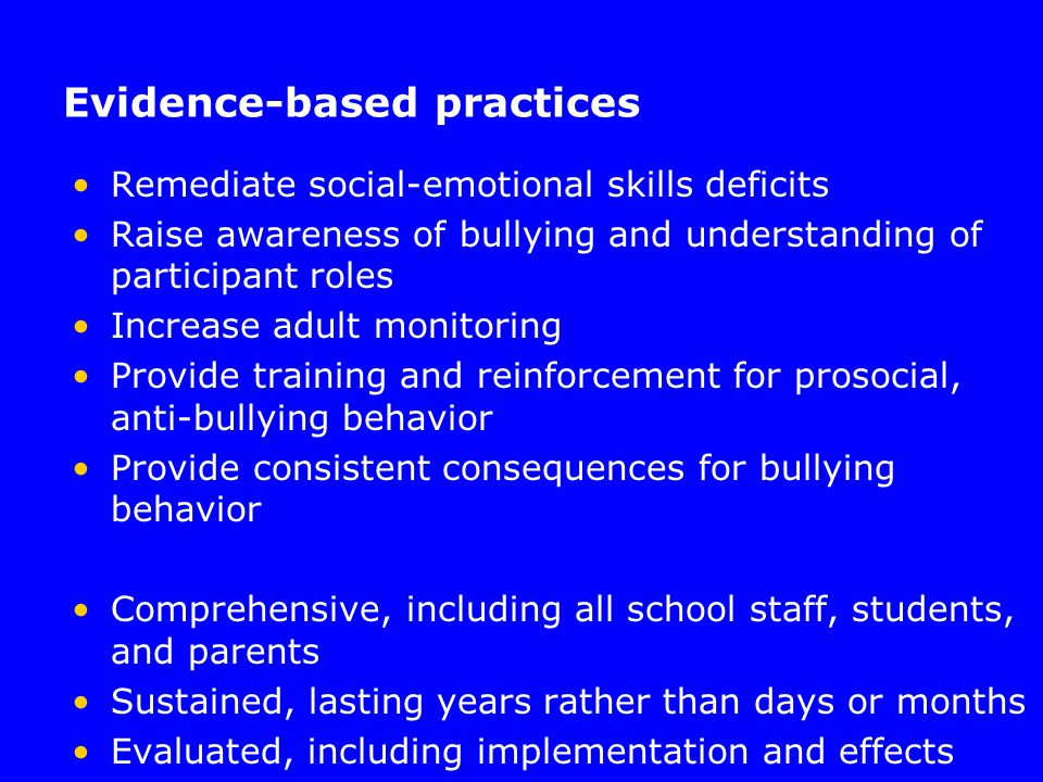 Evidence-based practices Remediate social-emotional skills deficits Raise awareness of bullying and understanding of participant roles Increase adult