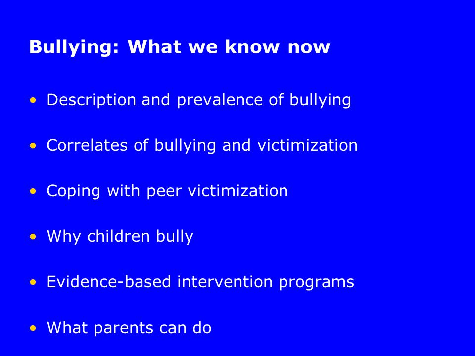Bullying: What we know now Description and prevalence of bullying Correlates of bullying and victimization Coping with peer victimization Why children