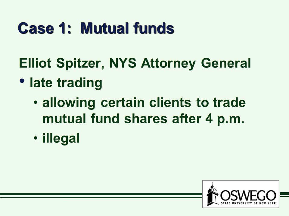 Case 1: Mutual funds Elliot Spitzer, NYS Attorney General late trading allowing certain clients to trade mutual fund shares after 4 p.m.