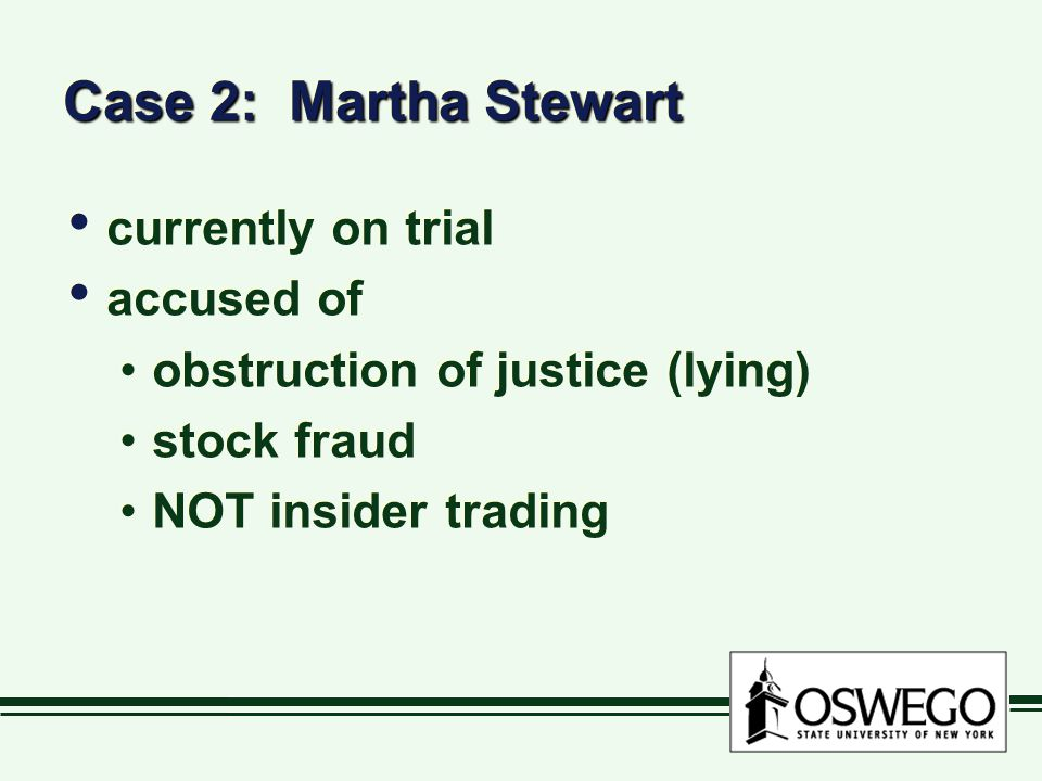 Case 2: Martha Stewart currently on trial accused of obstruction of justice (lying) stock fraud NOT insider trading currently on trial accused of obstruction of justice (lying) stock fraud NOT insider trading