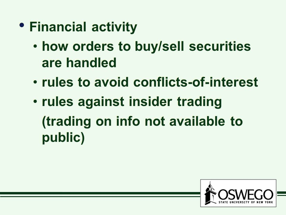Financial activity how orders to buy/sell securities are handled rules to avoid conflicts-of-interest rules against insider trading (trading on info not available to public) Financial activity how orders to buy/sell securities are handled rules to avoid conflicts-of-interest rules against insider trading (trading on info not available to public)