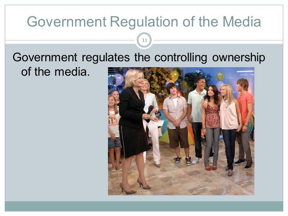Government Regulation of the Media Government regulates the controlling ownership of the media. 11