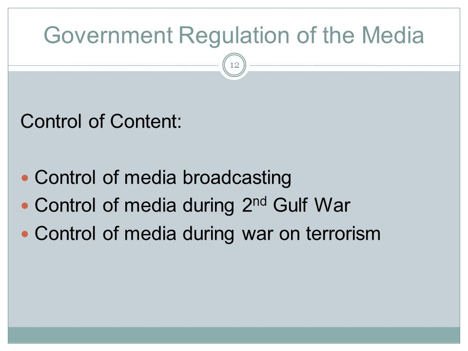 Government Regulation of the Media Control of Content: Control of media broadcasting Control of media during 2 nd Gulf War Control of media during war