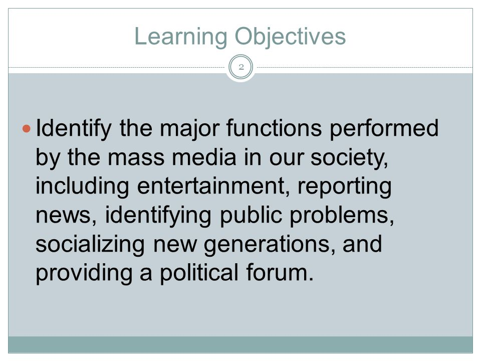 Learning Objectives Identify the major functions performed by the mass media in our society, including entertainment, reporting news, identifying publ