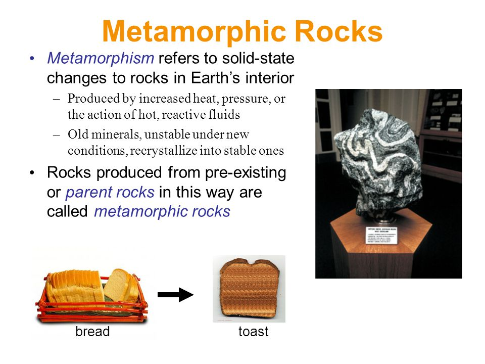Metamorphic Rocks Metamorphism refers to solid-state changes to rocks in Earth's interior –Produced by increased heat, pressure, or the action of hot, reactive fluids –Old minerals, unstable under new conditions, recrystallize into stable ones Rocks produced from pre-existing or parent rocks in this way are called metamorphic rocks breadtoast
