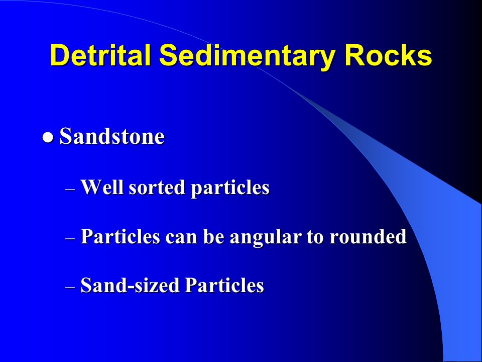 Detrital Sedimentary Rocks Sandstone Sandstone – Well sorted particles – Particles can be angular to rounded – Sand-sized Particles