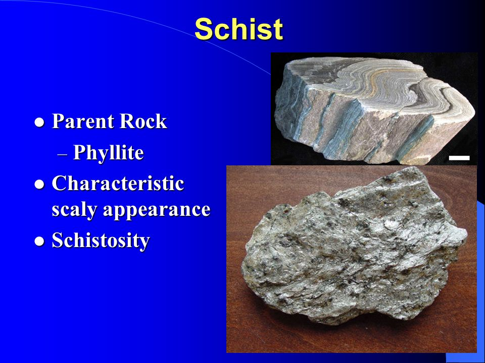 Schist Parent Rock Parent Rock – Phyllite Characteristic scaly appearance Characteristic scaly appearance Schistosity Schistosity