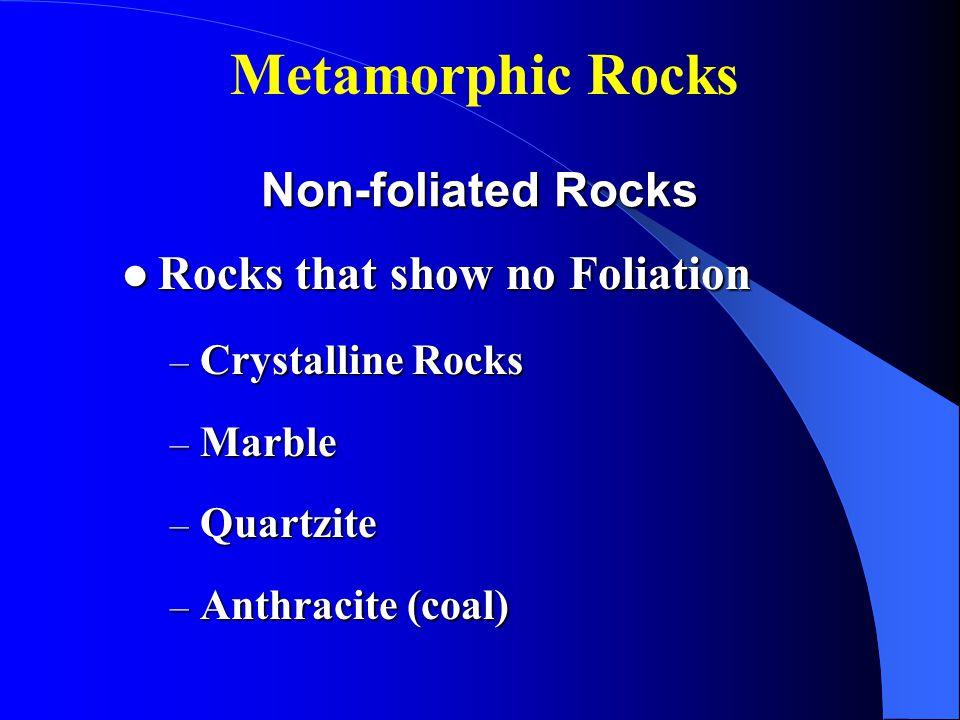 Non-foliated Rocks Rocks that show no Foliation Rocks that show no Foliation – Crystalline Rocks – Marble – Quartzite – Anthracite (coal) Metamorphic