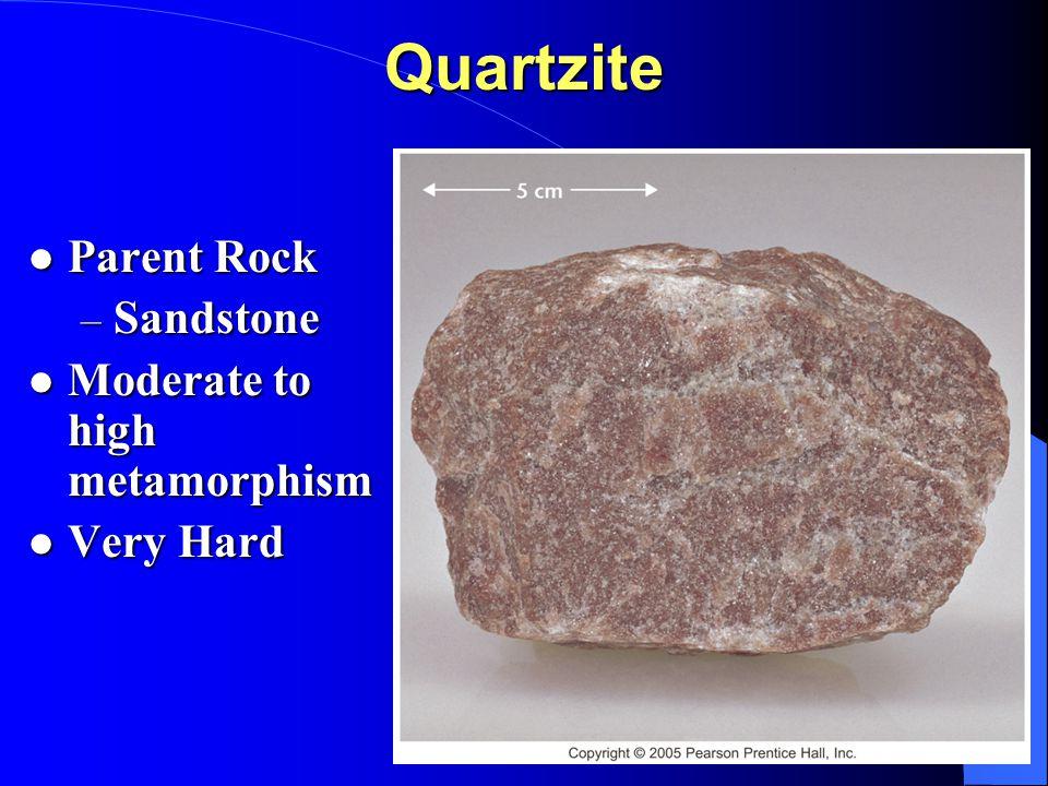 Quartzite Parent Rock Parent Rock – Sandstone Moderate to high metamorphism Moderate to high metamorphism Very Hard Very Hard