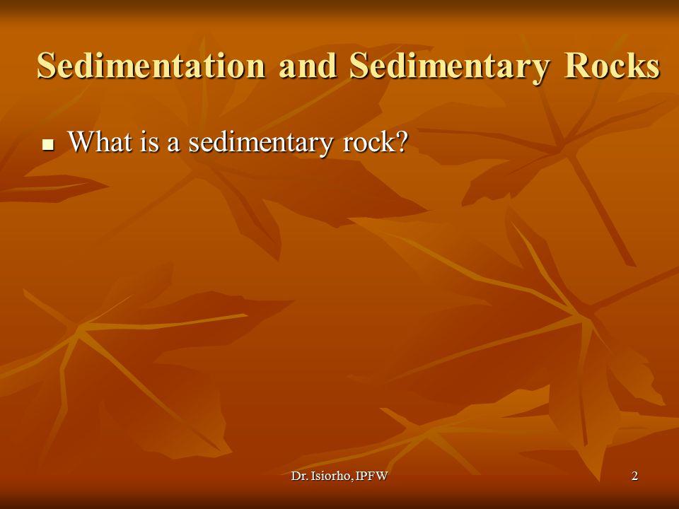 Dr. Isiorho, IPFW2 Sedimentation and Sedimentary Rocks What is a sedimentary rock? What is a sedimentary rock?