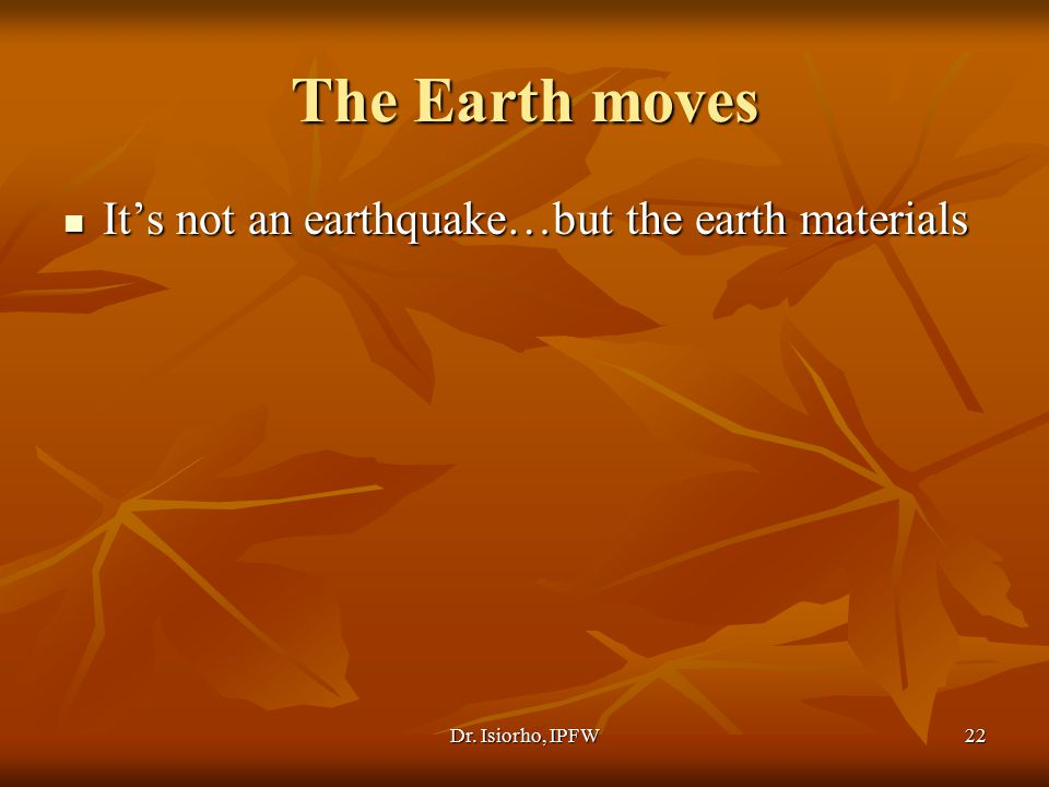Dr. Isiorho, IPFW22 The Earth moves It's not an earthquake…but the earth materials It's not an earthquake…but the earth materials