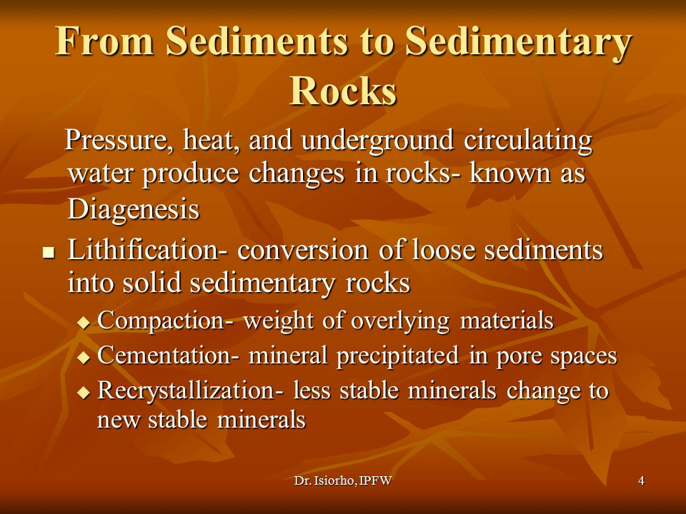 Dr. Isiorho, IPFW4 From Sediments to Sedimentary Rocks Pressure, heat, and underground circulating water produce changes in rocks- known as Diagenesis