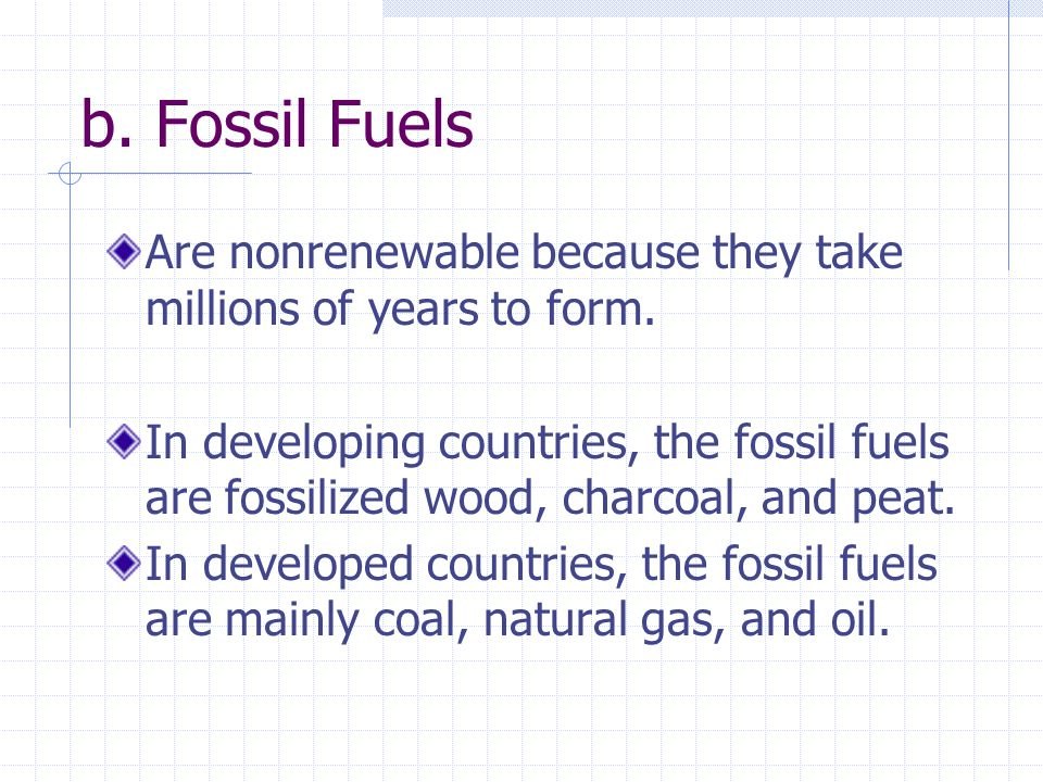 b. Fossil Fuels Are nonrenewable because they take millions of years to form.