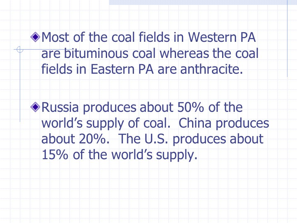 Most of the coal fields in Western PA are bituminous coal whereas the coal fields in Eastern PA are anthracite.