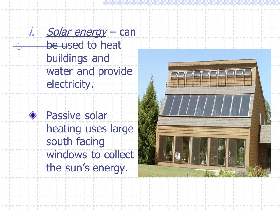 i. Solar energy – can be used to heat buildings and water and provide electricity.