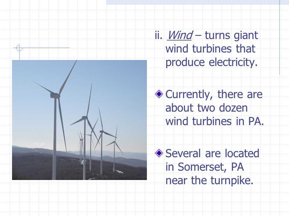 ii. Wind – turns giant wind turbines that produce electricity.