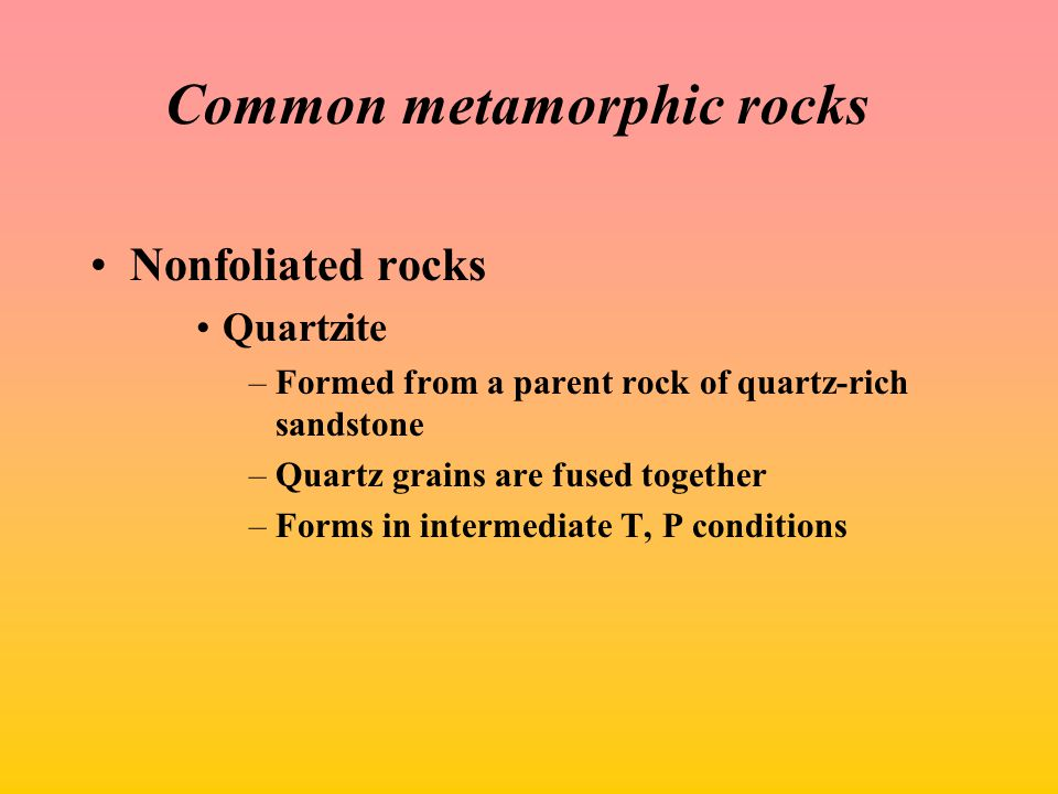 Common metamorphic rocks Nonfoliated rocks Quartzite –Formed from a parent rock of quartz-rich sandstone –Quartz grains are fused together –Forms in intermediate T, P conditions