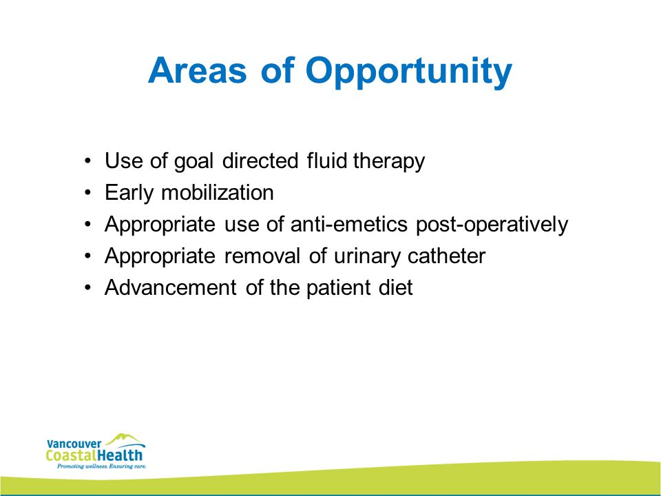 Areas of Opportunity Use of goal directed fluid therapy Early mobilization Appropriate use of anti-emetics post-operatively Appropriate removal of urinary catheter Advancement of the patient diet