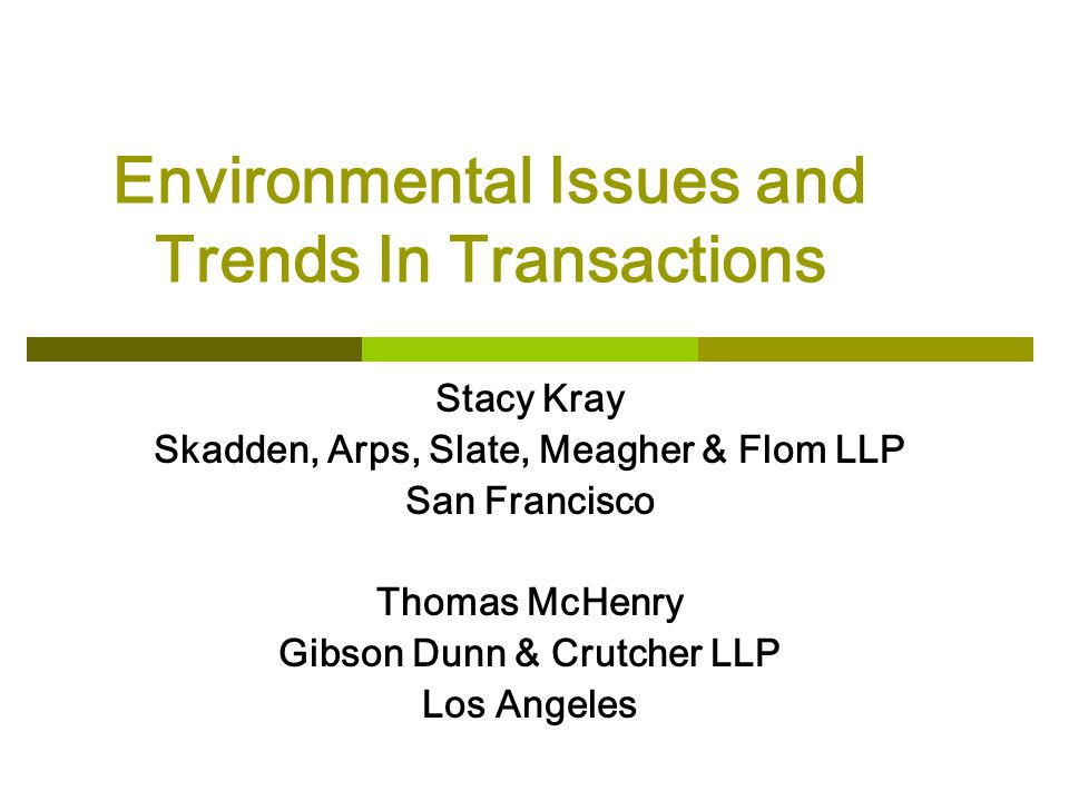 Environmental Issues and Trends In Transactions Stacy Kray Skadden, Arps, Slate, Meagher & Flom LLP San Francisco Thomas McHenry Gibson Dunn & Crutcher LLP Los Angeles