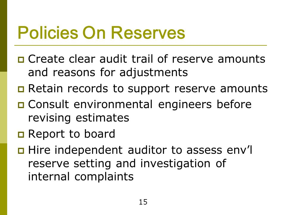 15 Policies On Reserves  Create clear audit trail of reserve amounts and reasons for adjustments  Retain records to support reserve amounts  Consult environmental engineers before revising estimates  Report to board  Hire independent auditor to assess env'l reserve setting and investigation of internal complaints