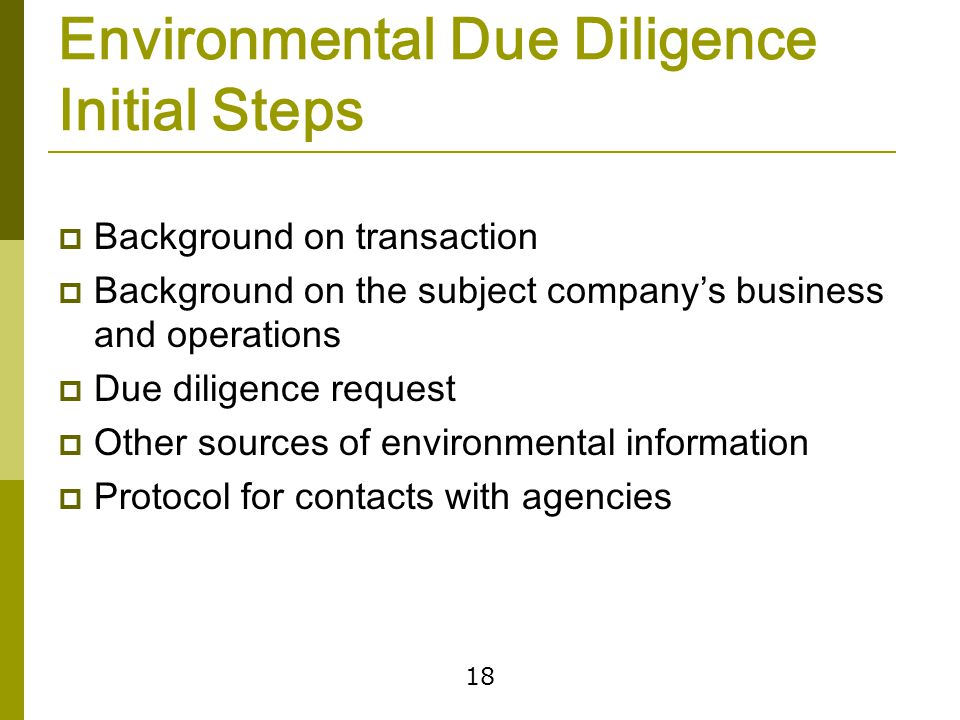 18 Environmental Due Diligence Initial Steps  Background on transaction  Background on the subject company's business and operations  Due diligence request  Other sources of environmental information  Protocol for contacts with agencies