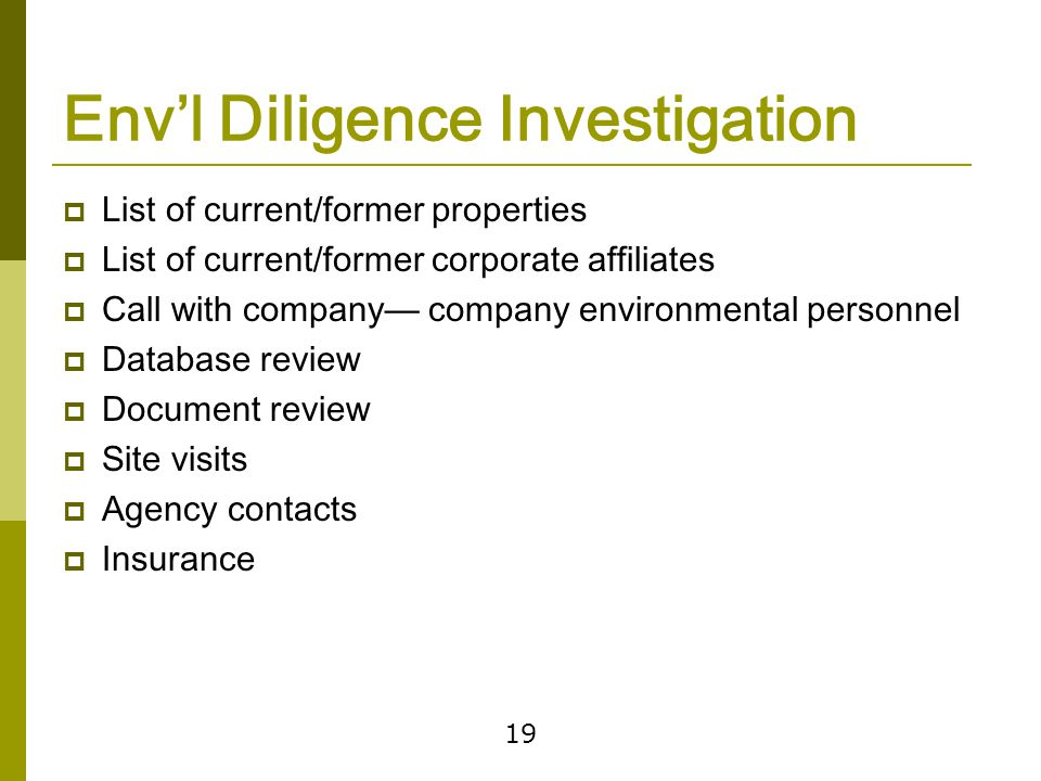 19 Env'l Diligence Investigation  List of current/former properties  List of current/former corporate affiliates  Call with company— company environmental personnel  Database review  Document review  Site visits  Agency contacts  Insurance