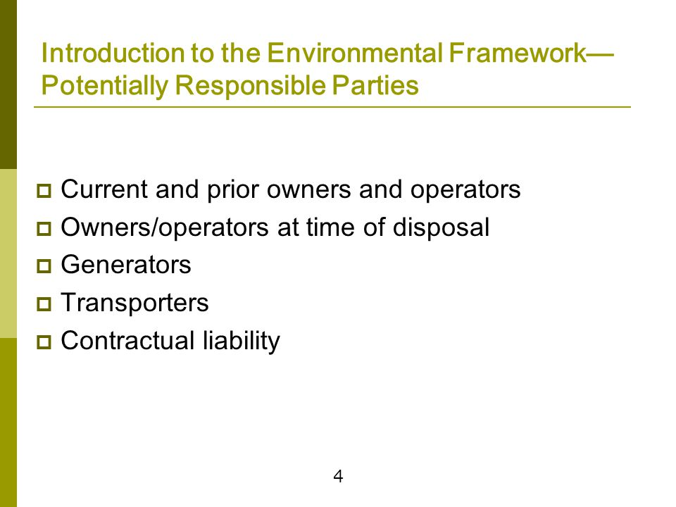 4 Introduction to the Environmental Framework— Potentially Responsible Parties  Current and prior owners and operators  Owners/operators at time of disposal  Generators  Transporters  Contractual liability