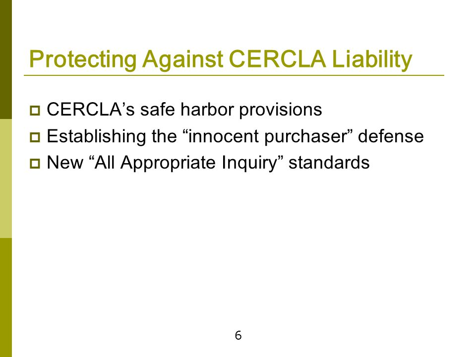6 Protecting Against CERCLA Liability  CERCLA's safe harbor provisions  Establishing the innocent purchaser defense  New All Appropriate Inquiry standards