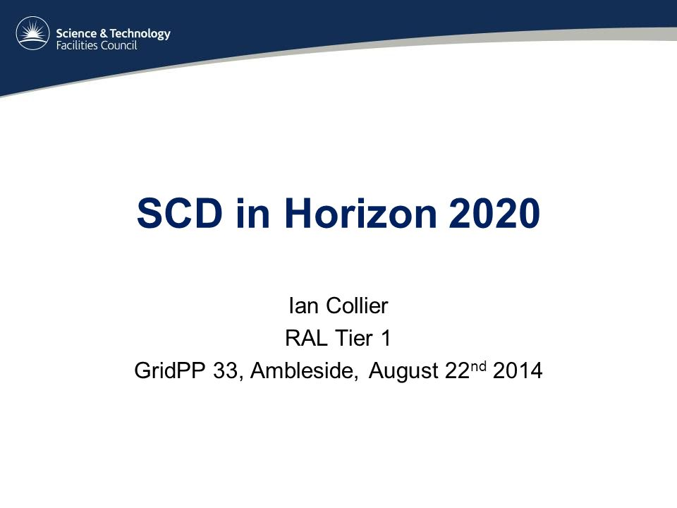 SCD in Horizon 2020 Ian Collier RAL Tier 1 GridPP 33, Ambleside, August 22 nd 2014