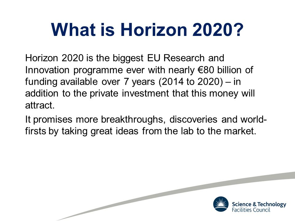 What is Horizon 2020? Horizon 2020 is the biggest EU Research and Innovation programme ever with nearly €80 billion of funding available over 7 years