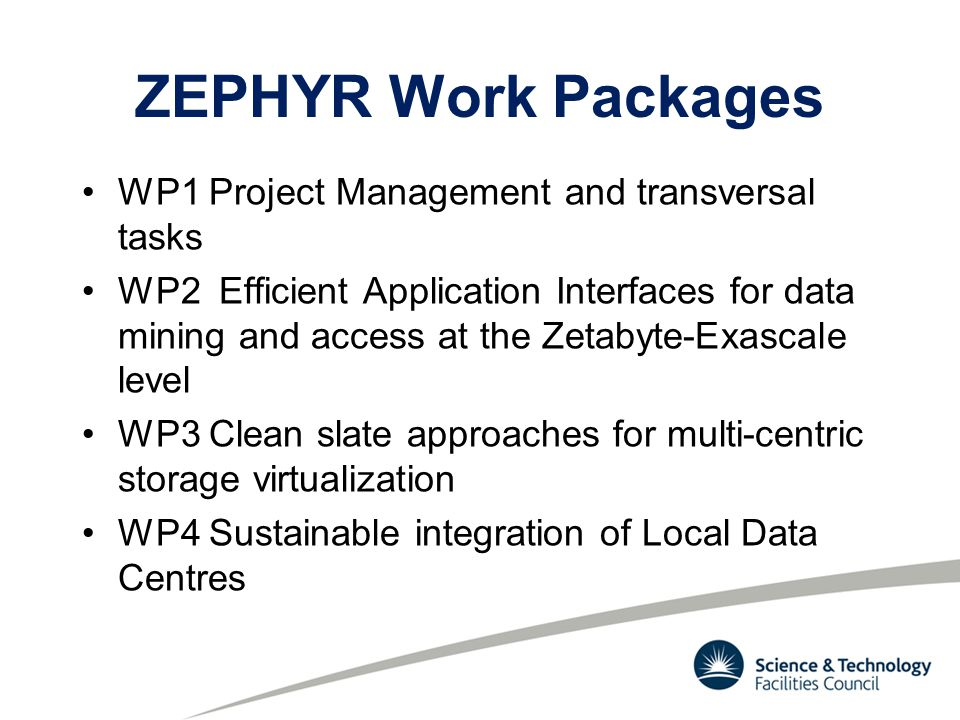 ZEPHYR Work Packages WP1 Project Management and transversal tasks WP2 Efficient Application Interfaces for data mining and access at the Zetabyte-Exascale level WP3 Clean slate approaches for multi-centric storage virtualization WP4 Sustainable integration of Local Data Centres