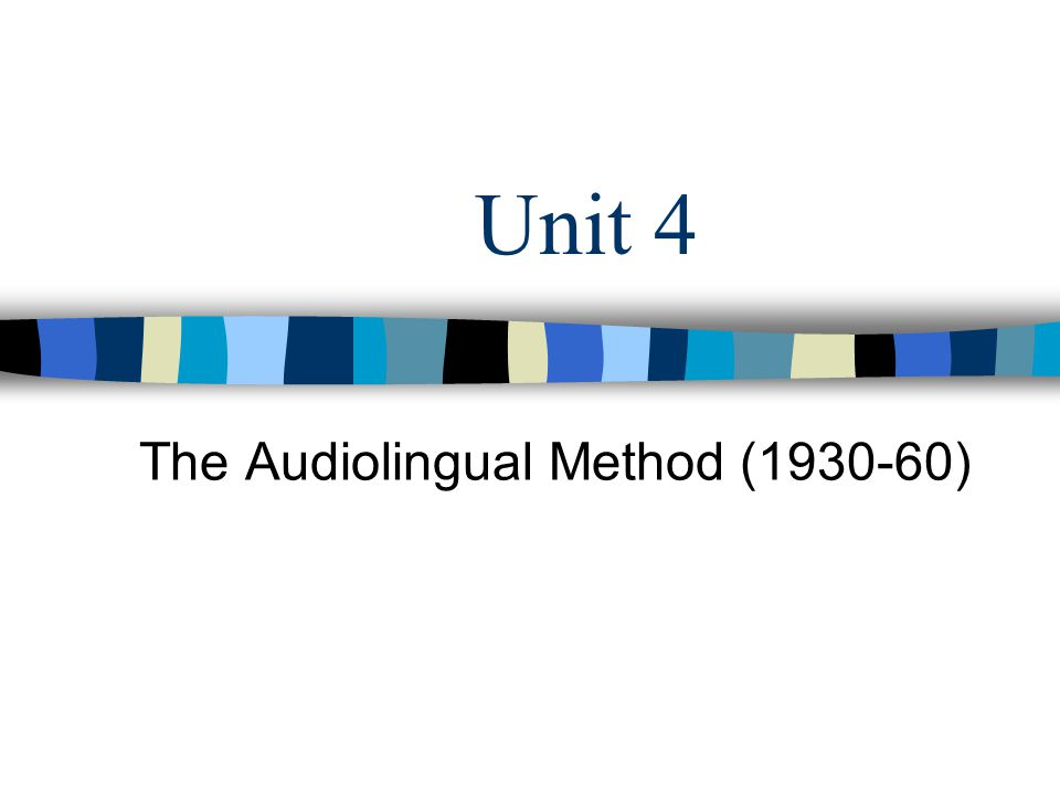 Unit 4 The Audiolingual Method (1930-60)