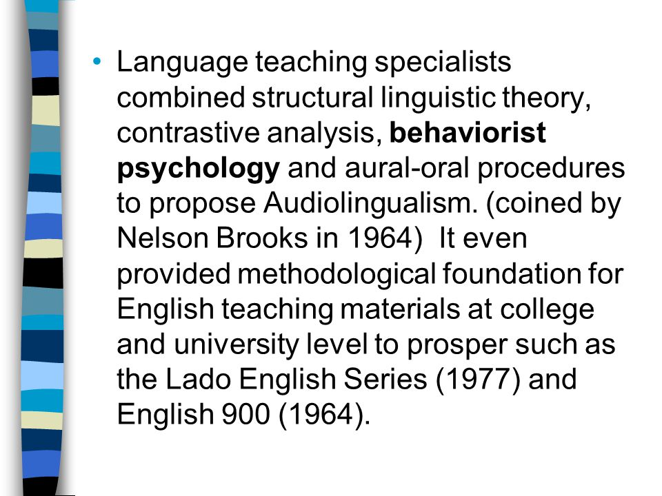 Language teaching specialists combined structural linguistic theory, contrastive analysis, behaviorist psychology and aural-oral procedures to propose Audiolingualism.