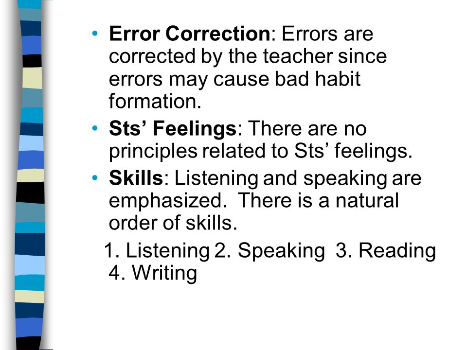 Error Correction: Errors are corrected by the teacher since errors may cause bad habit formation.
