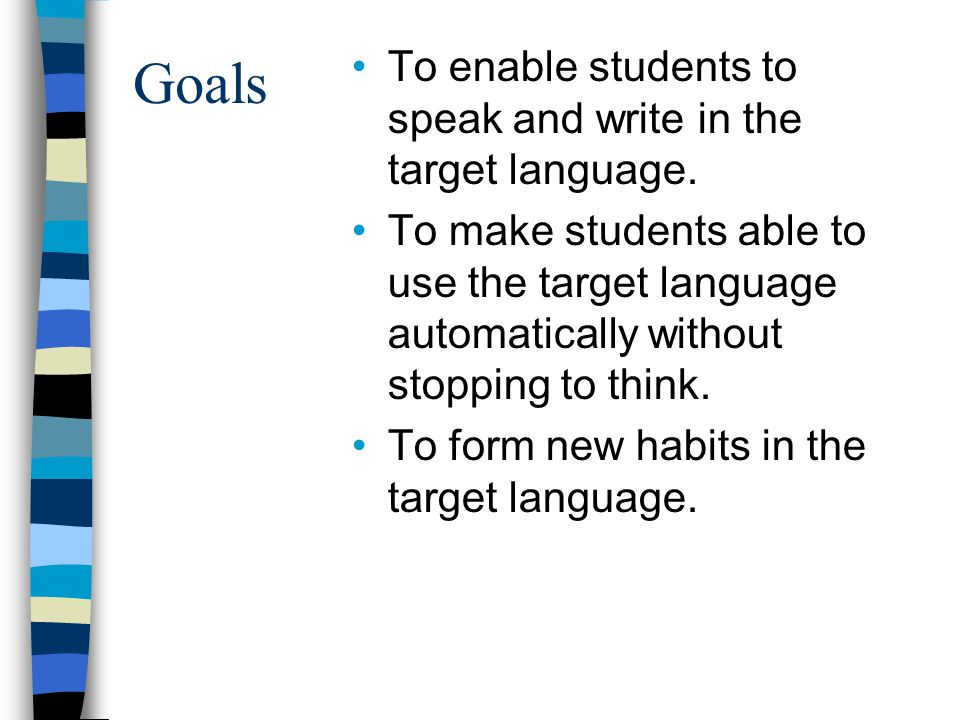 Goals To enable students to speak and write in the target language.