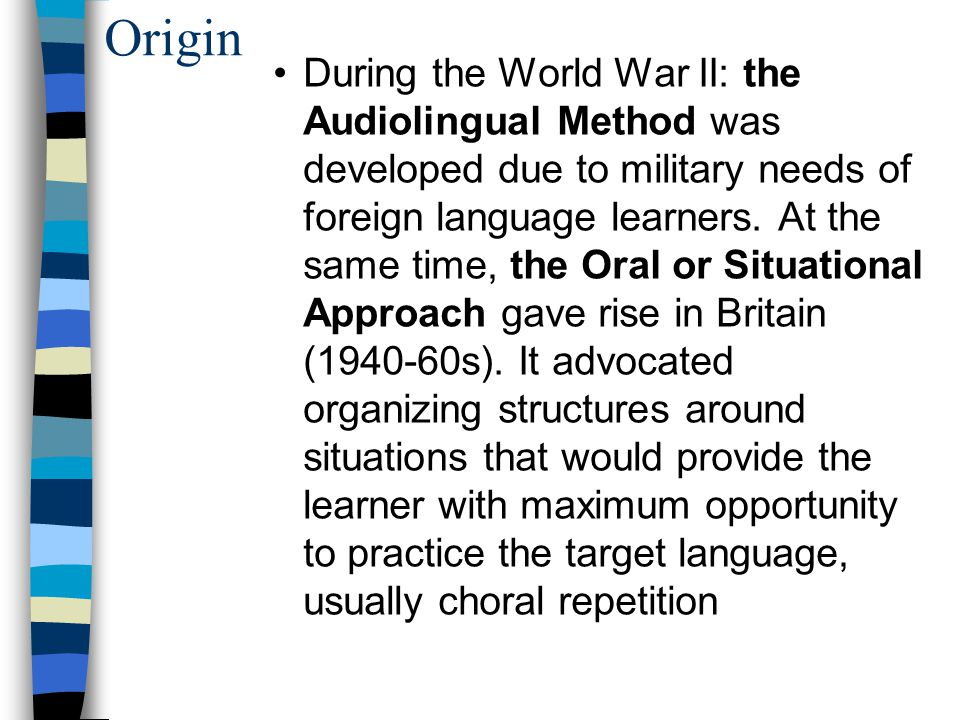 Origin Based on Behavioral Psychology, Structuralism and the Contrastive Analysis (the morpheme studies), this method aims at using the target language communicatively by intensive oral drilling of basic sentence patterns but it was challenged by Noam Chomsky in the early 60s.