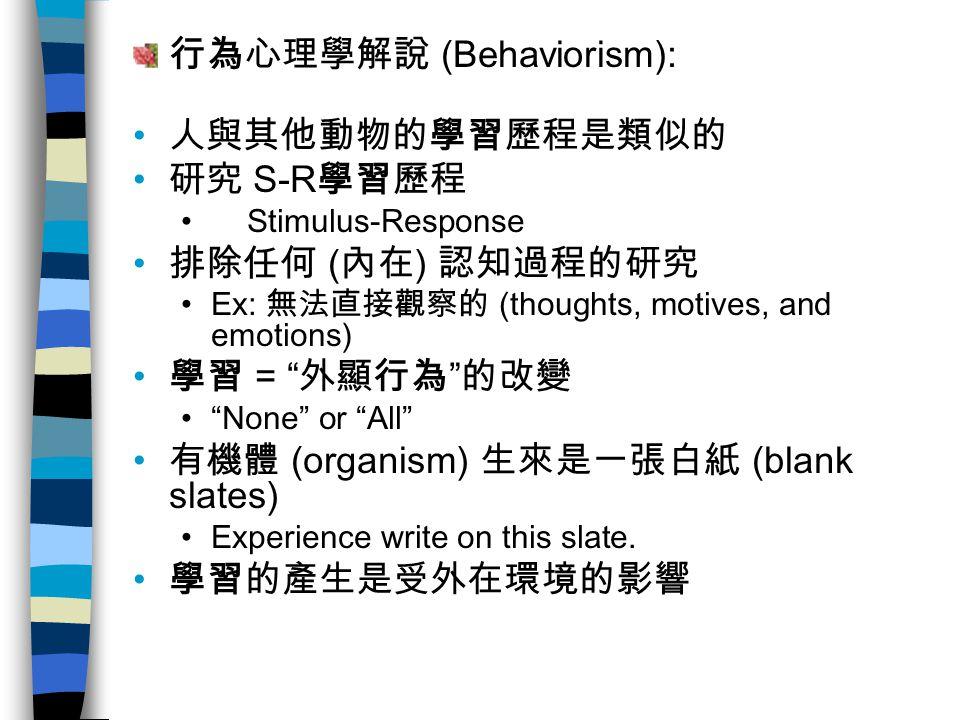 行為心理學解說 (Behaviorism): 人與其他動物的學習歷程是類似的 研究 S-R 學習歷程 Stimulus-Response 排除任何 ( 內在 ) 認知過程的研究 Ex: 無法直接觀察的 (thoughts, motives, and emotions) 學習 = 外顯行為 的改變 None or All 有機體 (organism) 生來是一張白紙 (blank slates) Experience write on this slate.