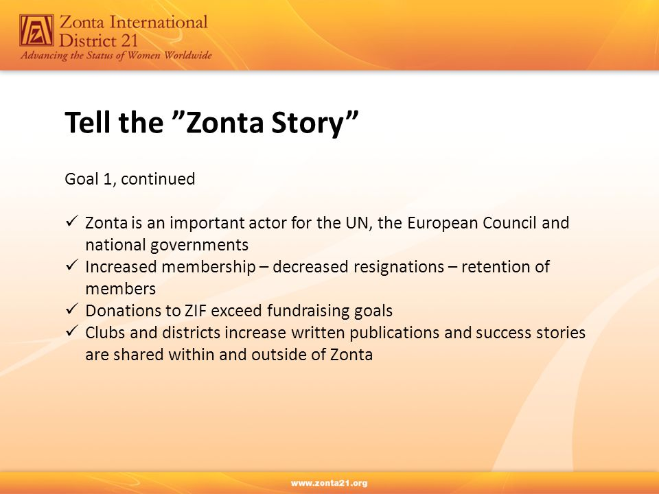 Goal 1, continued Zonta is an important actor for the UN, the European Council and national governments Increased membership – decreased resignations – retention of members Donations to ZIF exceed fundraising goals Clubs and districts increase written publications and success stories are shared within and outside of Zonta Tell the Zonta Story