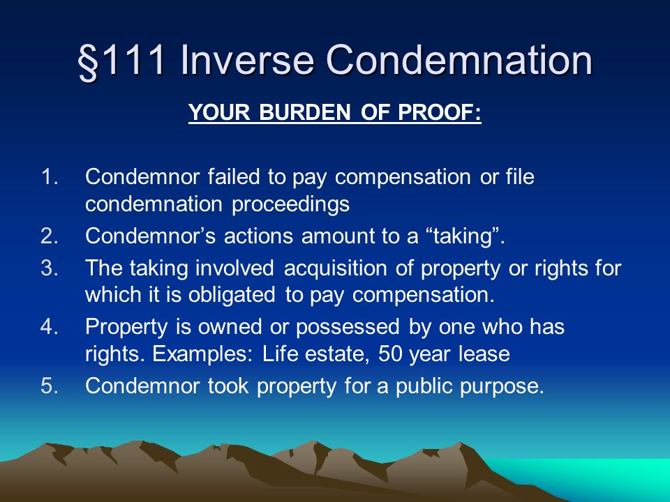 §111 Inverse Condemnation YOUR BURDEN OF PROOF: 1.Condemnor failed to pay compensation or file condemnation proceedings 2.Condemnor's actions amount to a taking .
