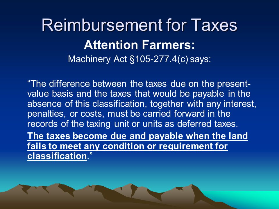 Reimbursement for Taxes Attention Farmers: Machinery Act §105-277.4(c) says: The difference between the taxes due on the present- value basis and the taxes that would be payable in the absence of this classification, together with any interest, penalties, or costs, must be carried forward in the records of the taxing unit or units as deferred taxes.