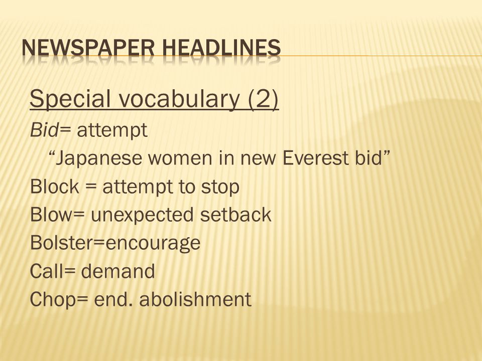 Special vocabulary (2) Bid= attempt Japanese women in new Everest bid Block = attempt to stop Blow= unexpected setback Bolster=encourage Call= demand Chop= end.
