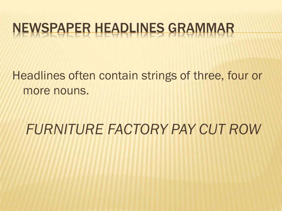 Headlines often contain strings of three, four or more nouns. FURNITURE FACTORY PAY CUT ROW
