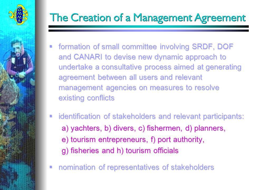  formation of small committee involving SRDF, DOF and CANARI to devise new dynamic approach to undertake a consultative process aimed at generating agreement between all users and relevant management agencies on measures to resolve existing conflicts  identification of stakeholders and relevant participants: a) yachters, b) divers, c) fishermen, d) planners, e) tourism entrepreneurs, f) port authority, g) fisheries and h) tourism officials  nomination of representatives of stakeholders The Creation of a Management Agreement