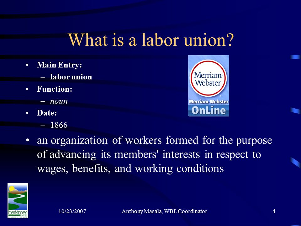 10/23/2007Anthony Masala, WBL Coordinator4 What is a labor union.