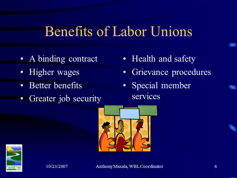 10/23/2007Anthony Masala, WBL Coordinator6 Benefits of Labor Unions A binding contract Higher wages Better benefits Greater job security Health and safety Grievance procedures Special member services