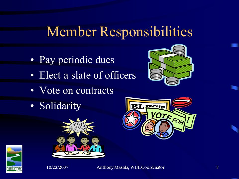 10/23/2007Anthony Masala, WBL Coordinator8 Member Responsibilities Pay periodic dues Elect a slate of officers Vote on contracts Solidarity