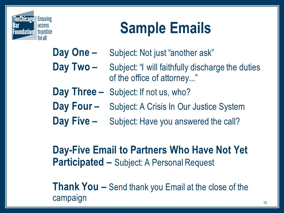 16 Sample Emails Day One – Subject: Not just another ask Day Two – Subject: I will faithfully discharge the duties of the office of attorney... Day Three – Subject: If not us, who.