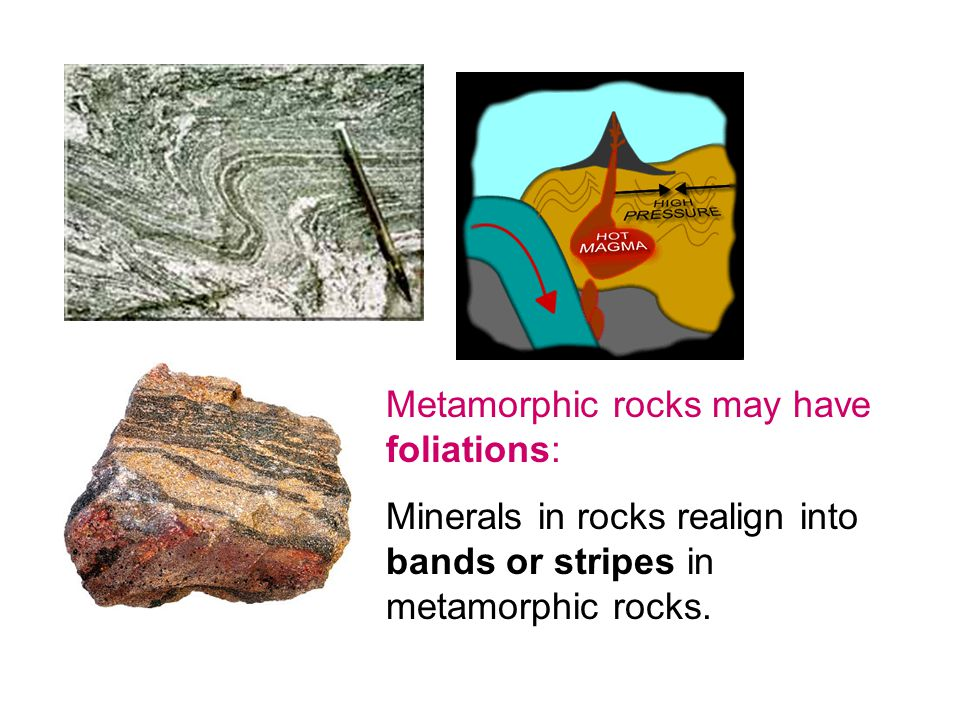 Metamorphic rocks may have foliations: Minerals in rocks realign into bands or stripes in metamorphic rocks.
