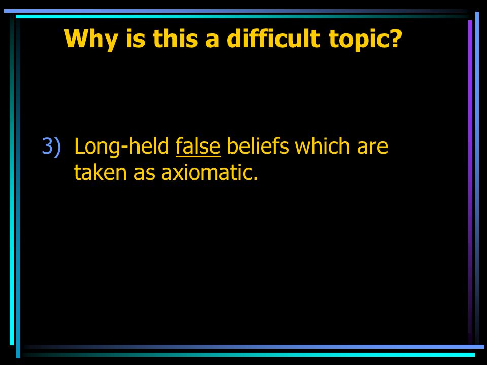 Why is this a difficult topic 3)Long-held false beliefs which are taken as axiomatic.